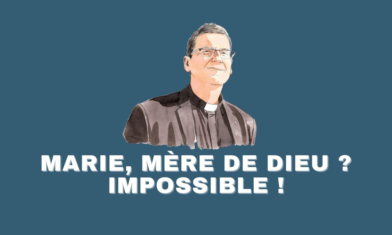 MARIE, MÈRE DE DIEU ? IMPOSSIBLE !
